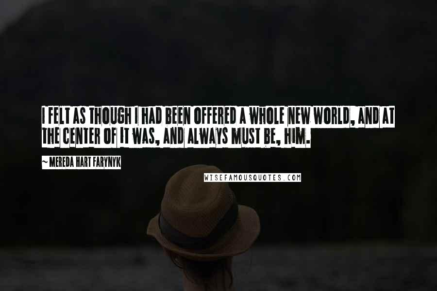 Mereda Hart Farynyk quotes: I felt as though I had been offered a whole new world, and at the center of it was, and always must be, him.