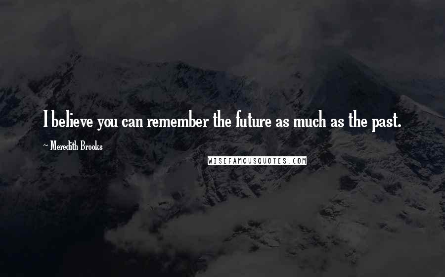 Meredith Brooks quotes: I believe you can remember the future as much as the past.