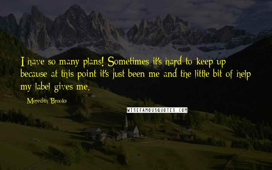 Meredith Brooks quotes: I have so many plans! Sometimes it's hard to keep up because at this point it's just been me and the little bit of help my label gives me.
