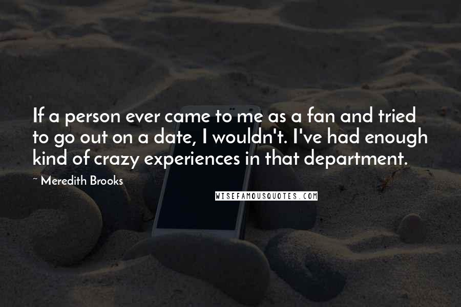Meredith Brooks quotes: If a person ever came to me as a fan and tried to go out on a date, I wouldn't. I've had enough kind of crazy experiences in that department.