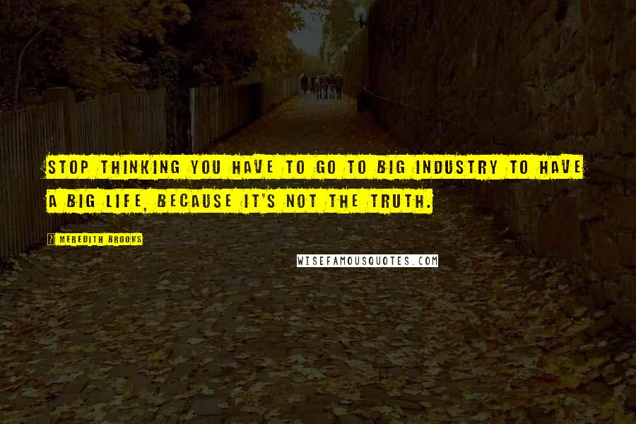 Meredith Brooks quotes: Stop thinking you have to go to big industry to have a big life, because it's not the truth.