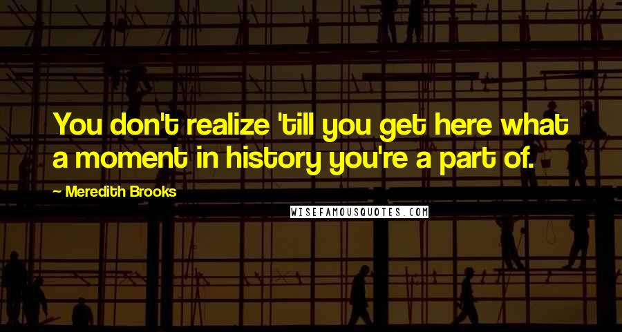 Meredith Brooks quotes: You don't realize 'till you get here what a moment in history you're a part of.