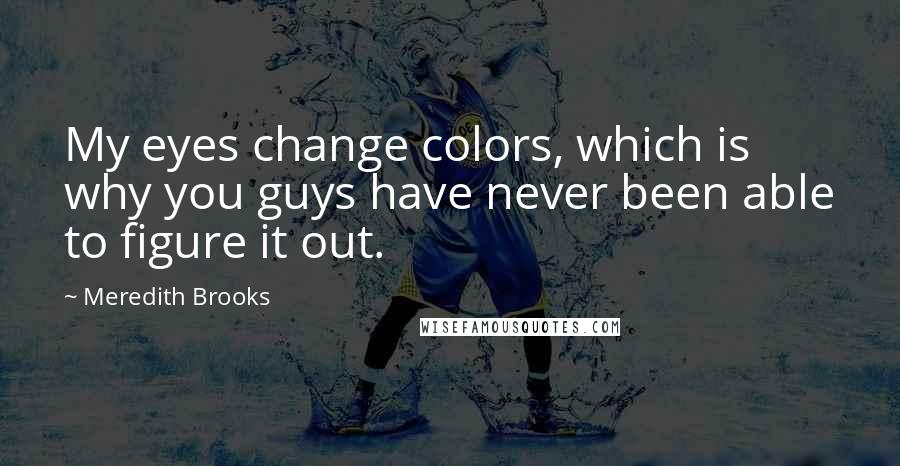 Meredith Brooks quotes: My eyes change colors, which is why you guys have never been able to figure it out.