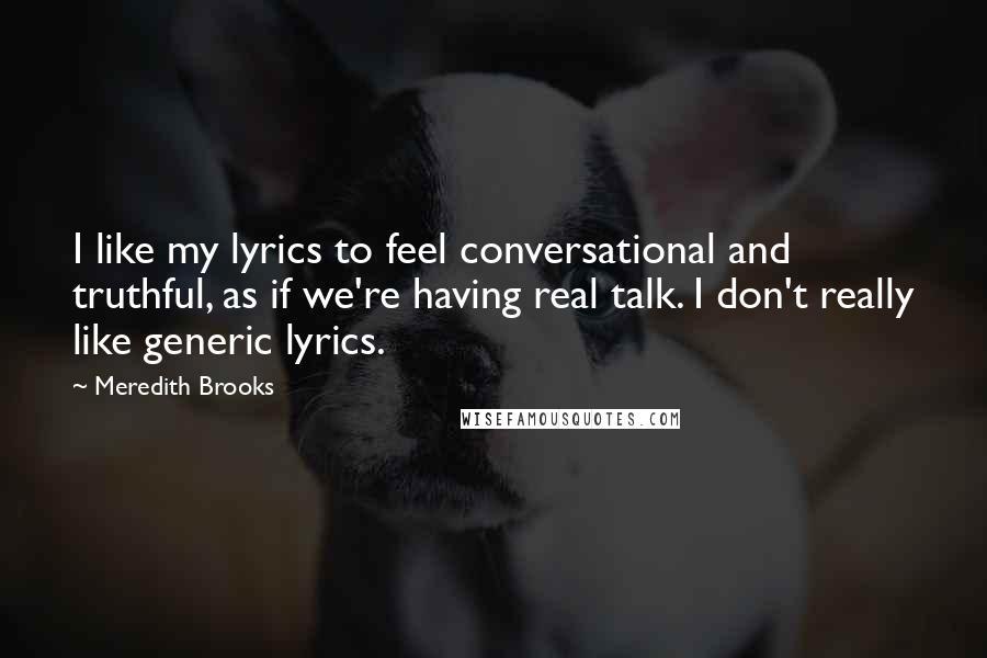Meredith Brooks quotes: I like my lyrics to feel conversational and truthful, as if we're having real talk. I don't really like generic lyrics.