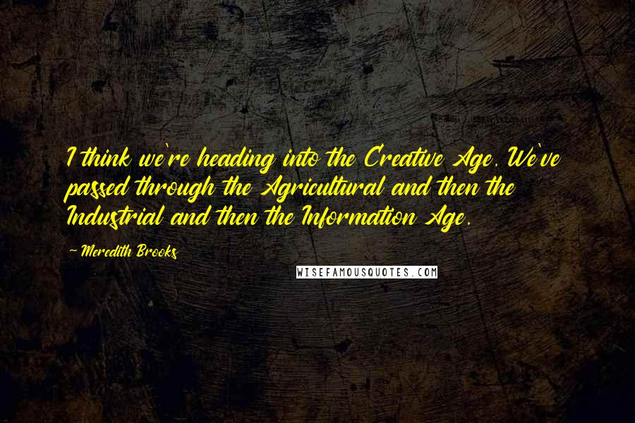 Meredith Brooks quotes: I think we're heading into the Creative Age. We've passed through the Agricultural and then the Industrial and then the Information Age.