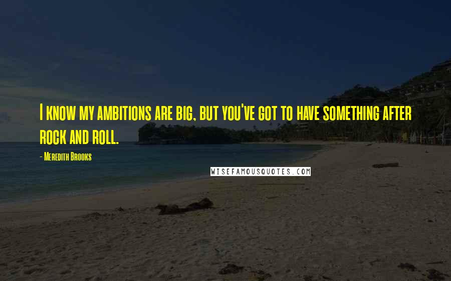 Meredith Brooks quotes: I know my ambitions are big, but you've got to have something after rock and roll.