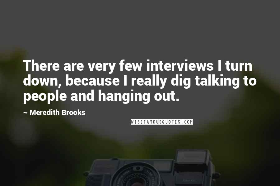 Meredith Brooks quotes: There are very few interviews I turn down, because I really dig talking to people and hanging out.