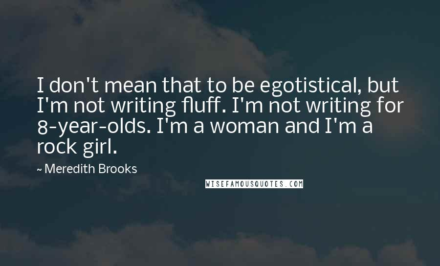 Meredith Brooks quotes: I don't mean that to be egotistical, but I'm not writing fluff. I'm not writing for 8-year-olds. I'm a woman and I'm a rock girl.