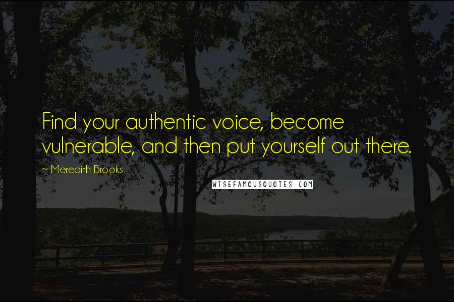 Meredith Brooks quotes: Find your authentic voice, become vulnerable, and then put yourself out there.