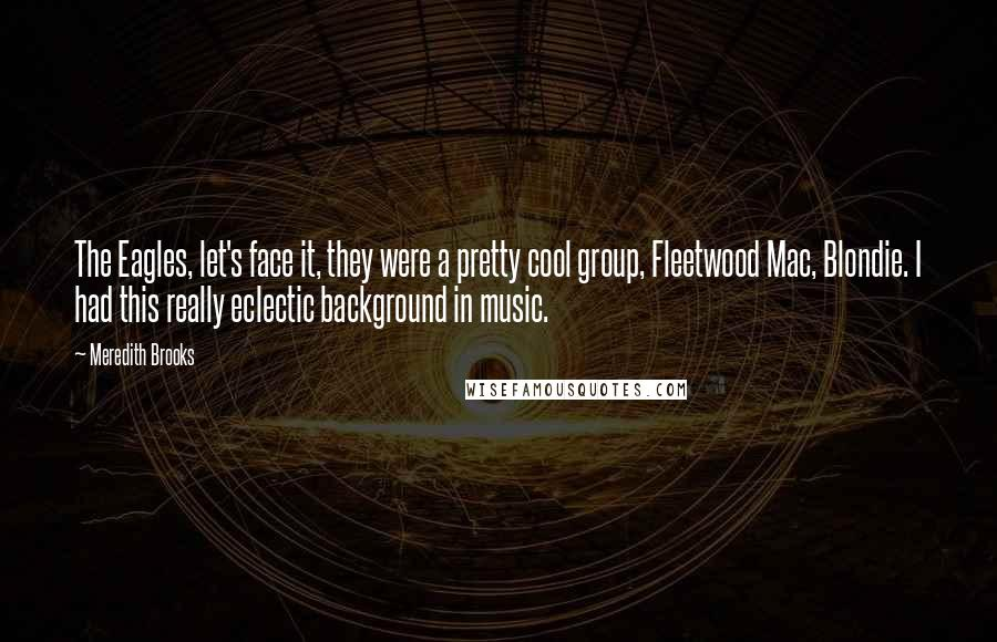 Meredith Brooks quotes: The Eagles, let's face it, they were a pretty cool group, Fleetwood Mac, Blondie. I had this really eclectic background in music.
