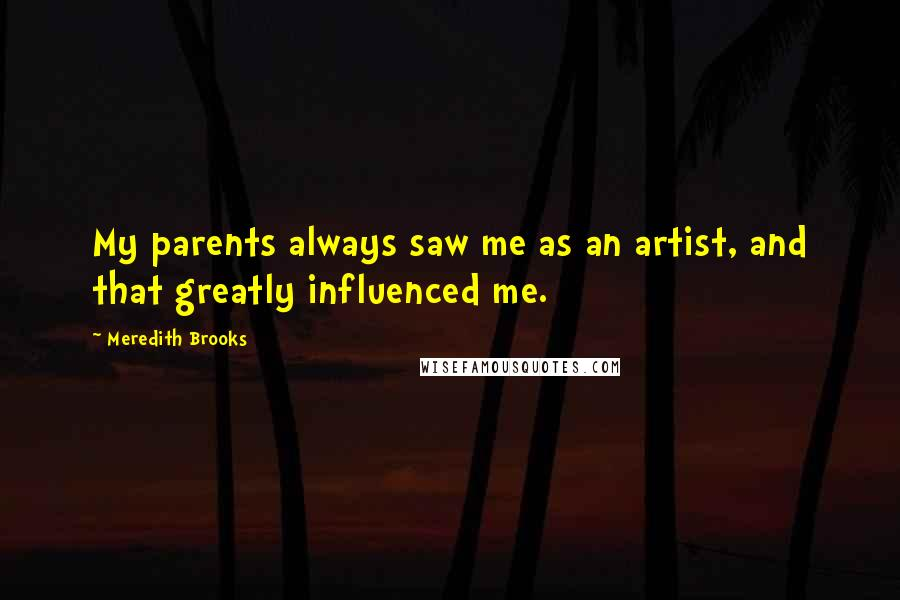 Meredith Brooks quotes: My parents always saw me as an artist, and that greatly influenced me.