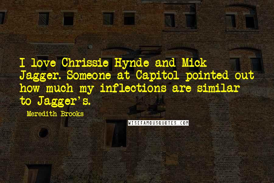Meredith Brooks quotes: I love Chrissie Hynde and Mick Jagger. Someone at Capitol pointed out how much my inflections are similar to Jagger's.