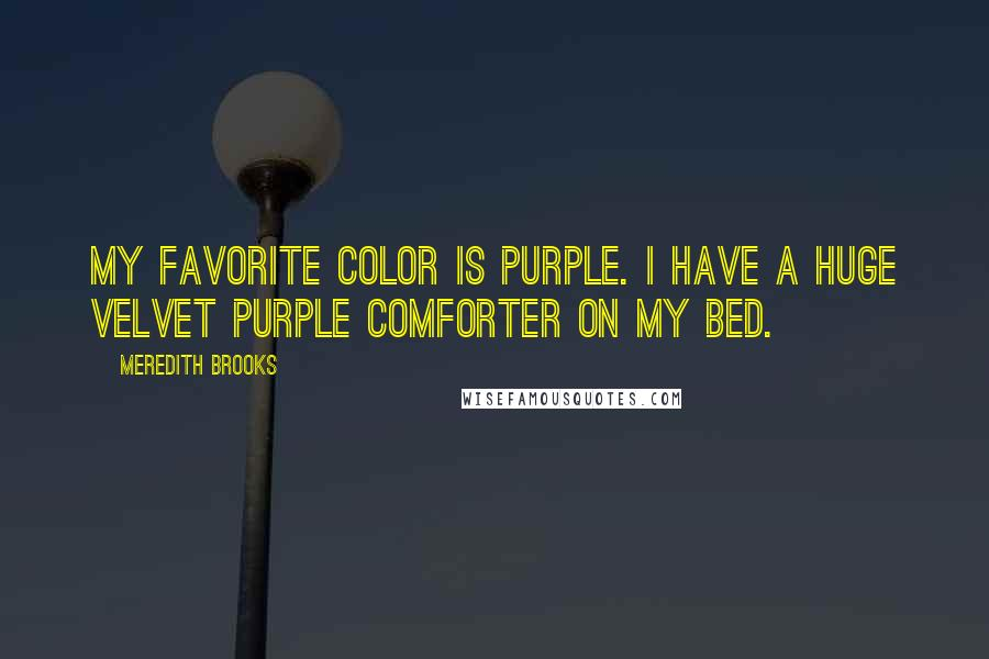 Meredith Brooks quotes: My favorite color is purple. I have a huge velvet purple comforter on my bed.