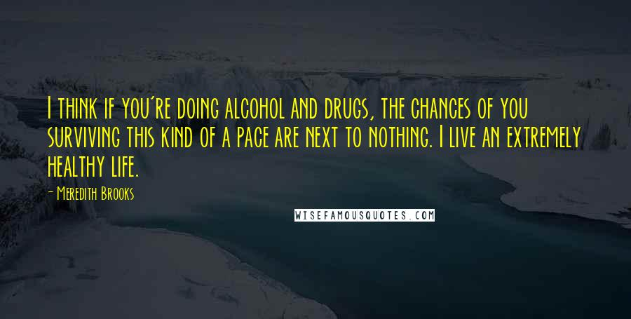 Meredith Brooks quotes: I think if you're doing alcohol and drugs, the chances of you surviving this kind of a pace are next to nothing. I live an extremely healthy life.