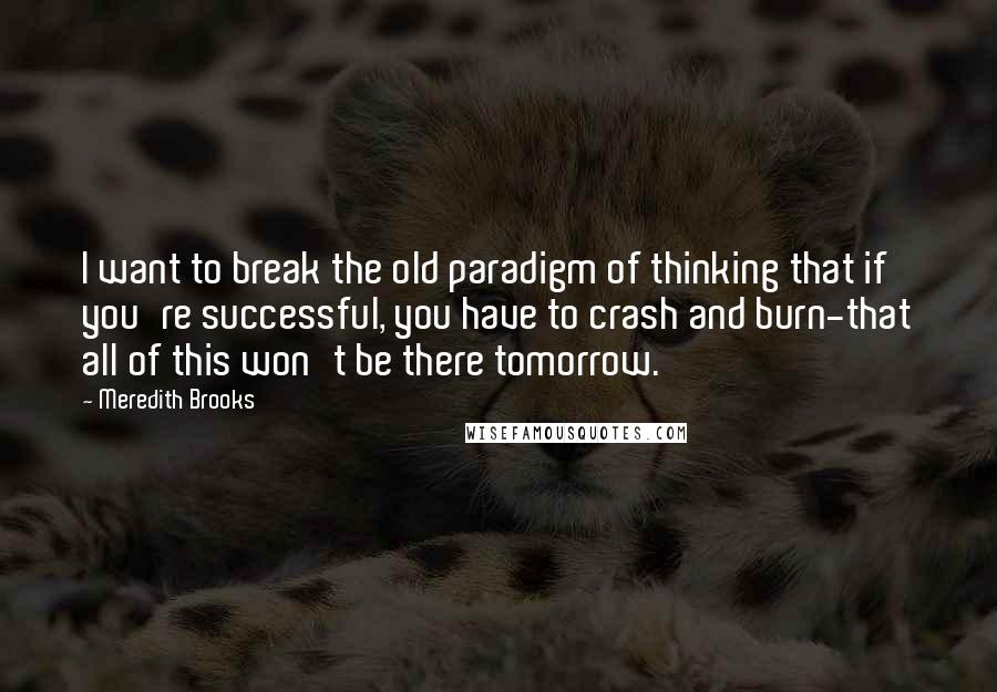 Meredith Brooks quotes: I want to break the old paradigm of thinking that if you're successful, you have to crash and burn-that all of this won't be there tomorrow.