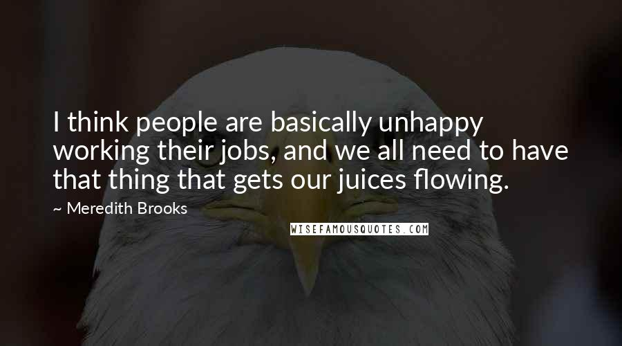 Meredith Brooks quotes: I think people are basically unhappy working their jobs, and we all need to have that thing that gets our juices flowing.