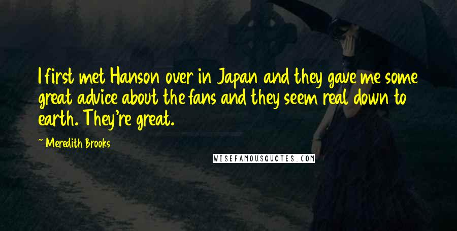 Meredith Brooks quotes: I first met Hanson over in Japan and they gave me some great advice about the fans and they seem real down to earth. They're great.