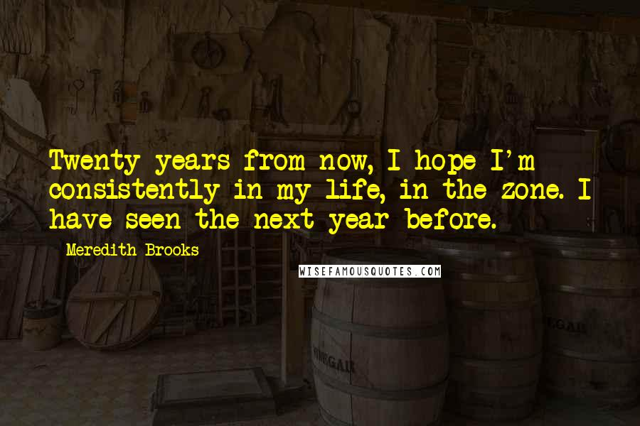 Meredith Brooks quotes: Twenty years from now, I hope I'm consistently in my life, in the zone. I have seen the next year before.
