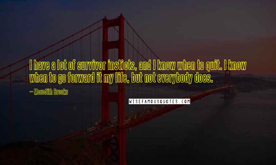 Meredith Brooks quotes: I have a lot of survivor insticts, and I know when to quit. I know when to go forward it my life, but not everybody does.