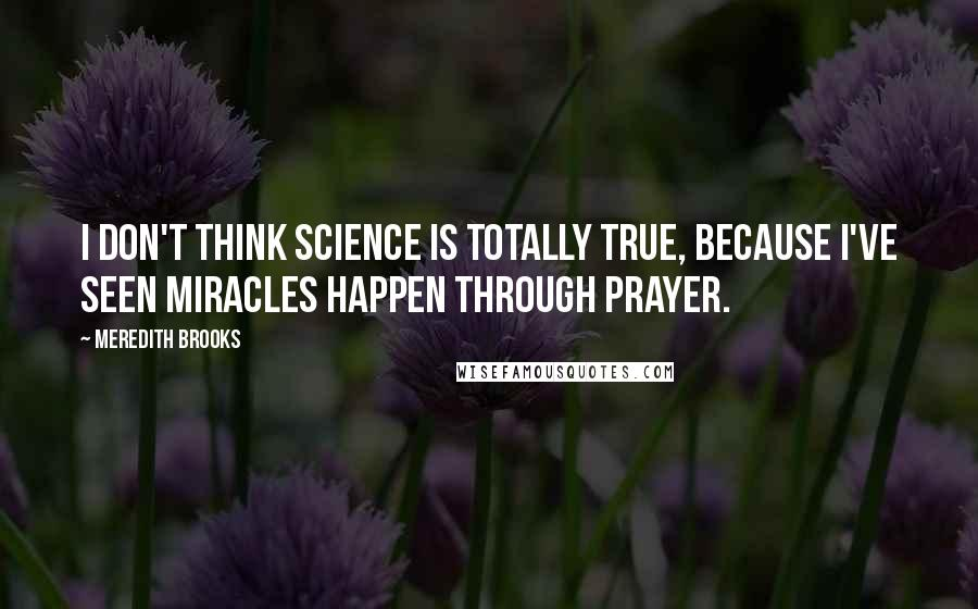 Meredith Brooks quotes: I don't think science is totally true, because I've seen miracles happen through prayer.