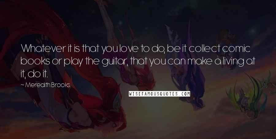 Meredith Brooks quotes: Whatever it is that you love to do, be it collect comic books or play the guitar, that you can make a living at it, do it.