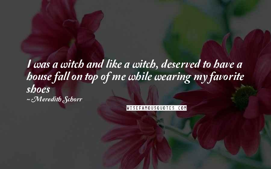 Meredith Schorr quotes: I was a witch and like a witch, deserved to have a house fall on top of me while wearing my favorite shoes