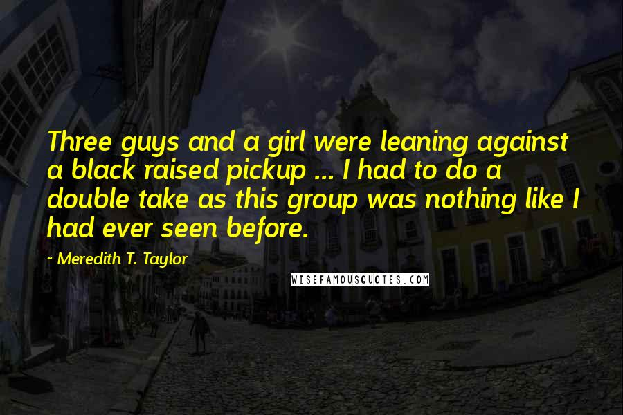 Meredith T. Taylor quotes: Three guys and a girl were leaning against a black raised pickup ... I had to do a double take as this group was nothing like I had ever seen