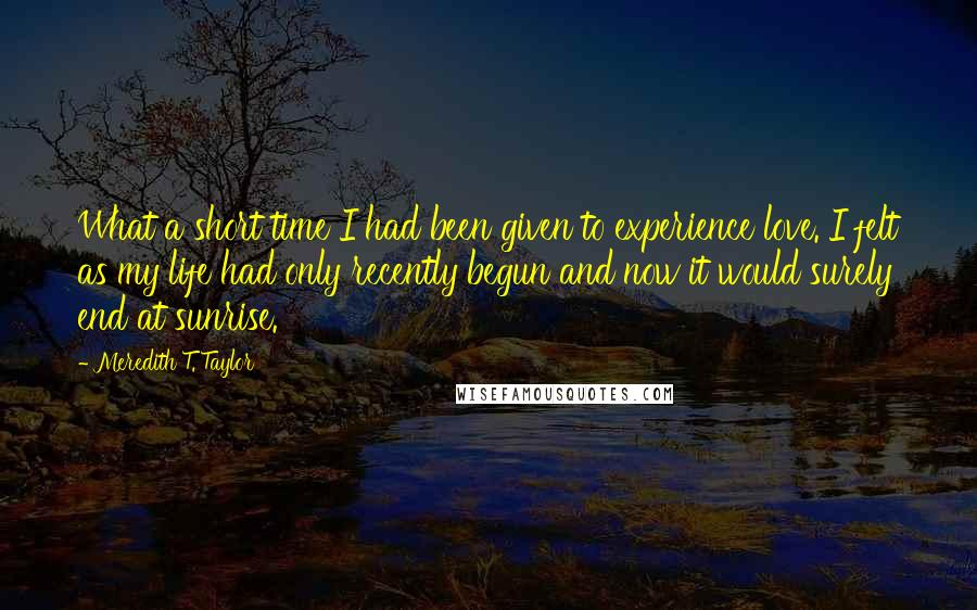Meredith T. Taylor quotes: What a short time I had been given to experience love. I felt as my life had only recently begun and now it would surely end at sunrise.