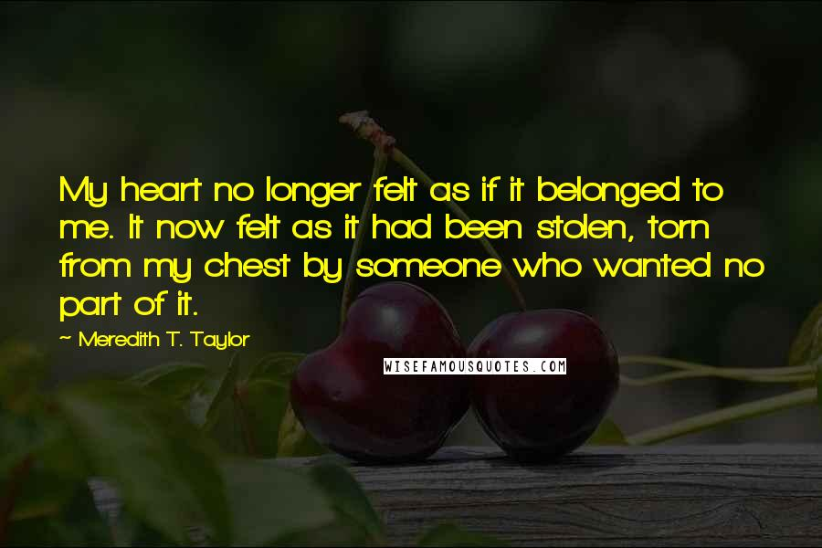 Meredith T. Taylor quotes: My heart no longer felt as if it belonged to me. It now felt as it had been stolen, torn from my chest by someone who wanted no part of