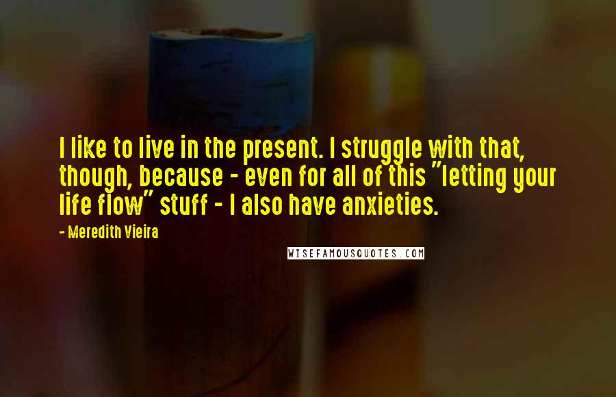 "Meredith Vieira quotes: I like to live in the present. I struggle with that, though, because - even for all of this ""letting your life flow"" stuff - I also have anxieties."