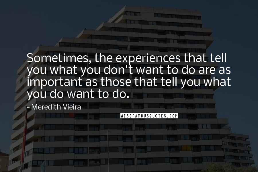 Meredith Vieira quotes: Sometimes, the experiences that tell you what you don't want to do are as important as those that tell you what you do want to do.