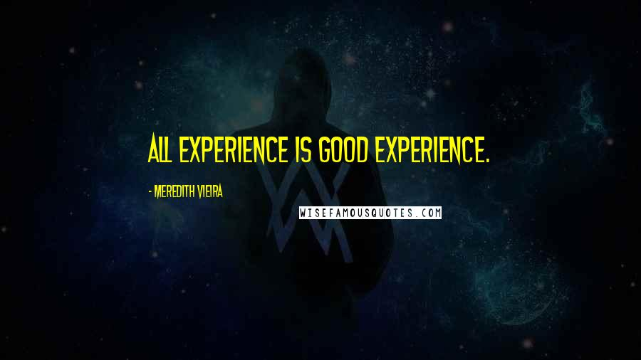 Meredith Vieira quotes: All experience is good experience.