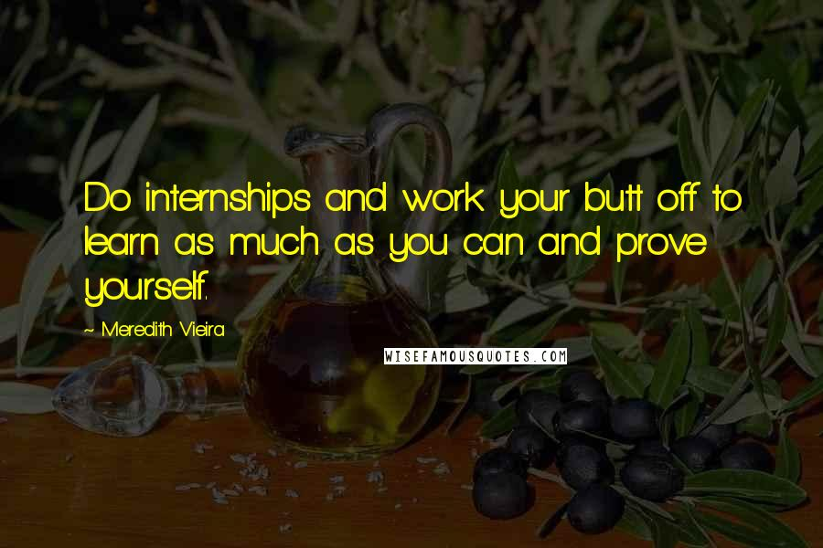 Meredith Vieira quotes: Do internships and work your butt off to learn as much as you can and prove yourself.