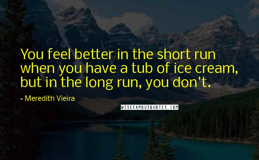 Meredith Vieira quotes: You feel better in the short run when you have a tub of ice cream, but in the long run, you don't.