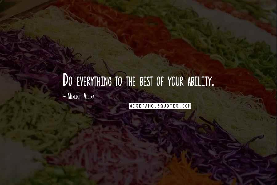 Meredith Vieira quotes: Do everything to the best of your ability.