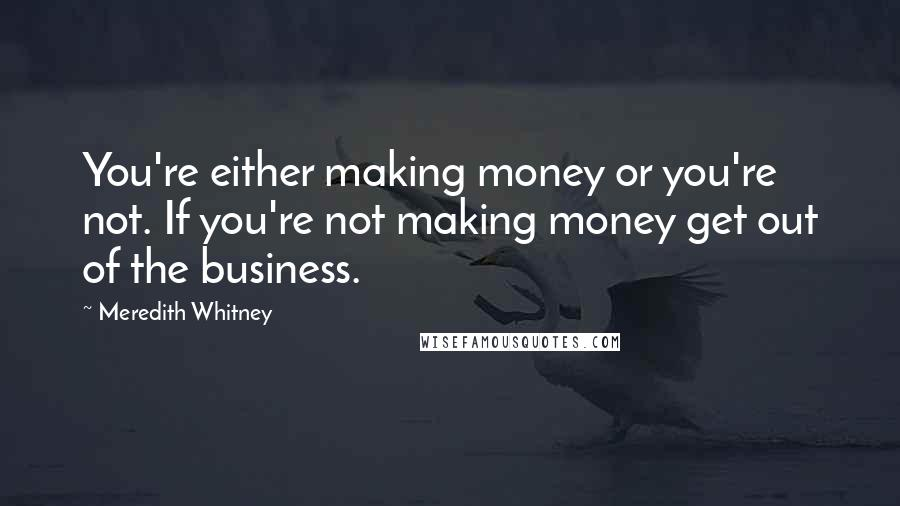 Meredith Whitney quotes: You're either making money or you're not. If you're not making money get out of the business.