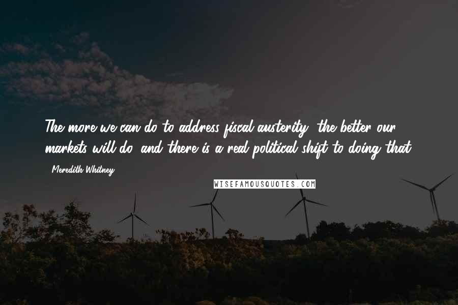 Meredith Whitney quotes: The more we can do to address fiscal austerity, the better our markets will do, and there is a real political shift to doing that.