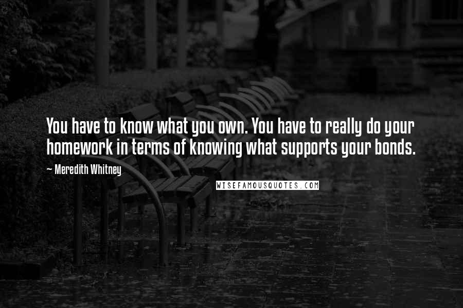 Meredith Whitney quotes: You have to know what you own. You have to really do your homework in terms of knowing what supports your bonds.
