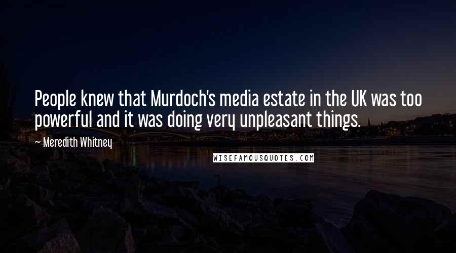 Meredith Whitney quotes: People knew that Murdoch's media estate in the UK was too powerful and it was doing very unpleasant things.