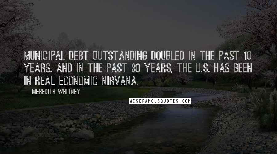 Meredith Whitney quotes: Municipal debt outstanding doubled in the past 10 years. And in the past 30 years, the U.S. has been in real economic nirvana.