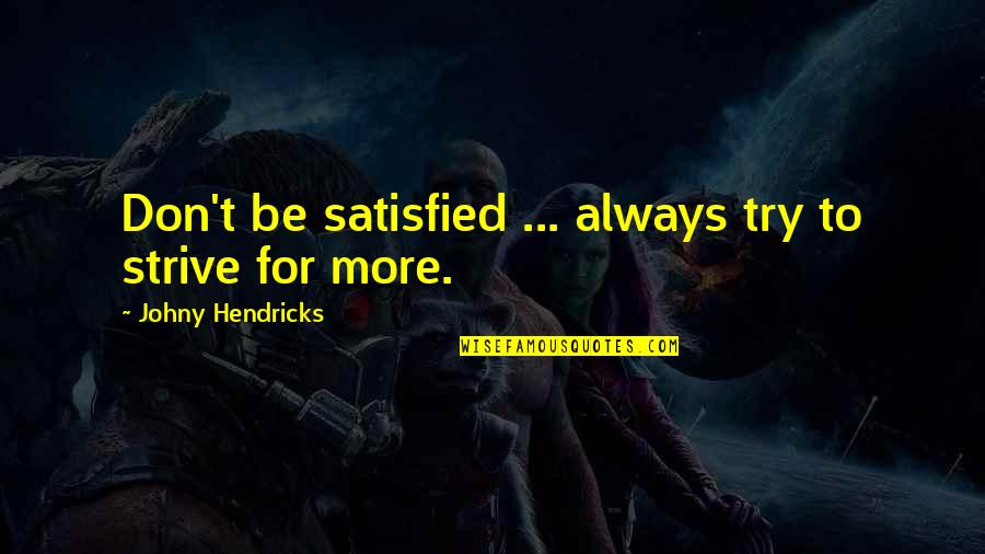 Merit Badge Quotes By Johny Hendricks: Don't be satisfied ... always try to strive