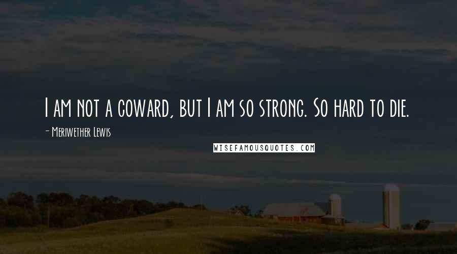 Meriwether Lewis quotes: I am not a coward, but I am so strong. So hard to die.