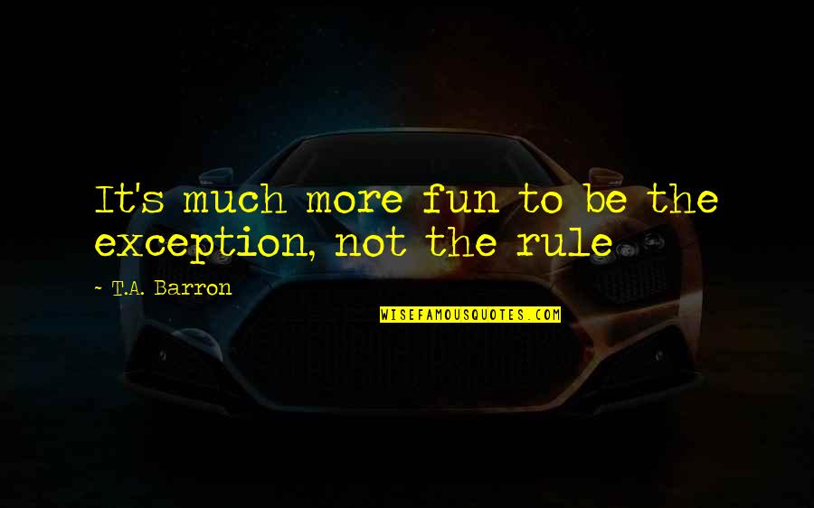 Merlins Quotes By T.A. Barron: It's much more fun to be the exception,