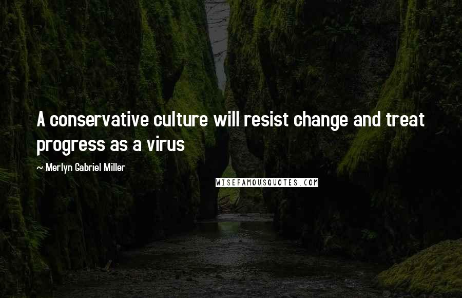Merlyn Gabriel Miller quotes: A conservative culture will resist change and treat progress as a virus