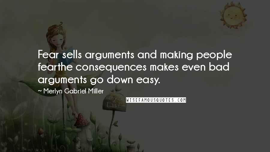 Merlyn Gabriel Miller quotes: Fear sells arguments and making people fearthe consequences makes even bad arguments go down easy.