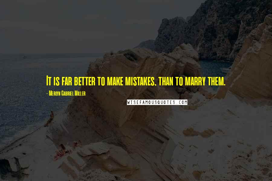 Merlyn Gabriel Miller quotes: It is far better to make mistakes, than to marry them.