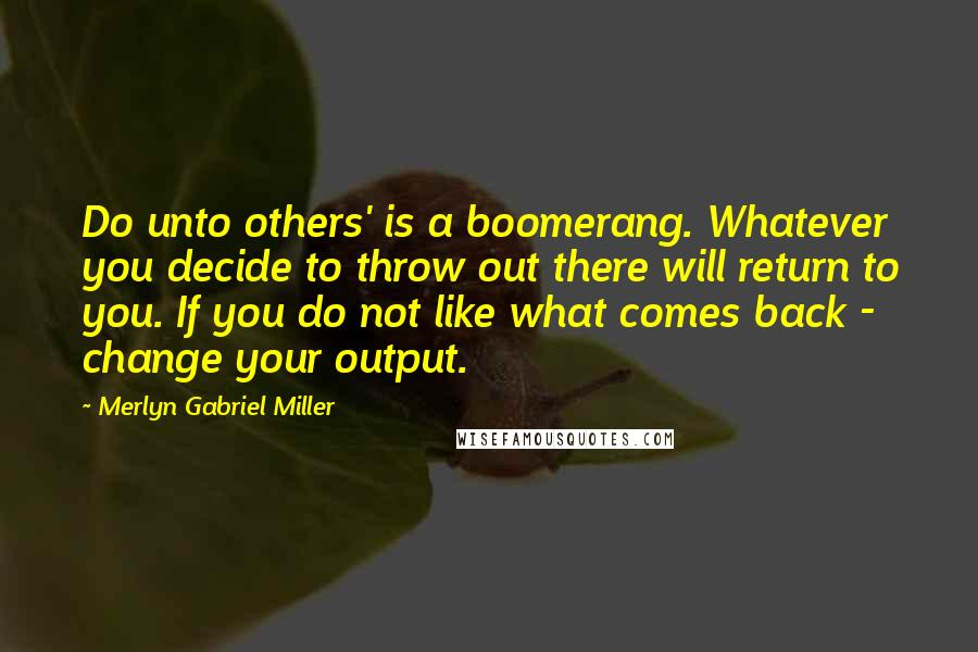 Merlyn Gabriel Miller quotes: Do unto others' is a boomerang. Whatever you decide to throw out there will return to you. If you do not like what comes back - change your output.