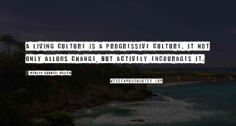 Merlyn Gabriel Miller quotes: A living culture is a progressive culture. It not only allows change, but actively encourages it.