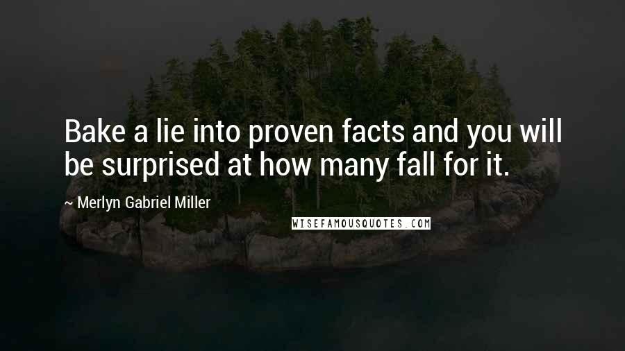 Merlyn Gabriel Miller quotes: Bake a lie into proven facts and you will be surprised at how many fall for it.