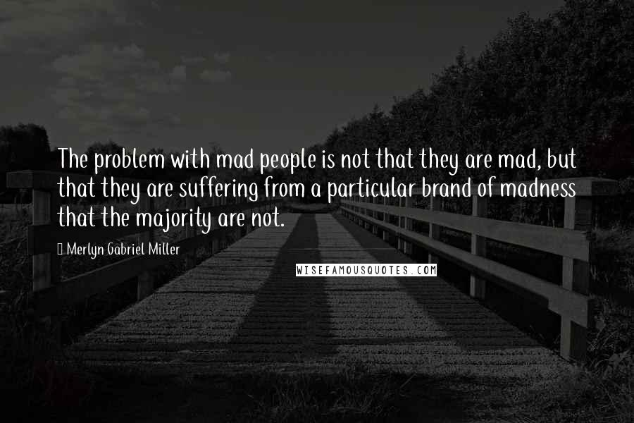 Merlyn Gabriel Miller quotes: The problem with mad people is not that they are mad, but that they are suffering from a particular brand of madness that the majority are not.